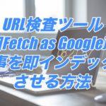 URL検査ツール(旧Fetch as Google)で記事を即インデックスさせる方法