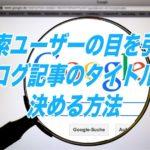 検索ユーザーの目を引くブログ記事のタイトルを決める方法