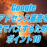 Googleアドセンス審査を1発でパスするためのポイント10