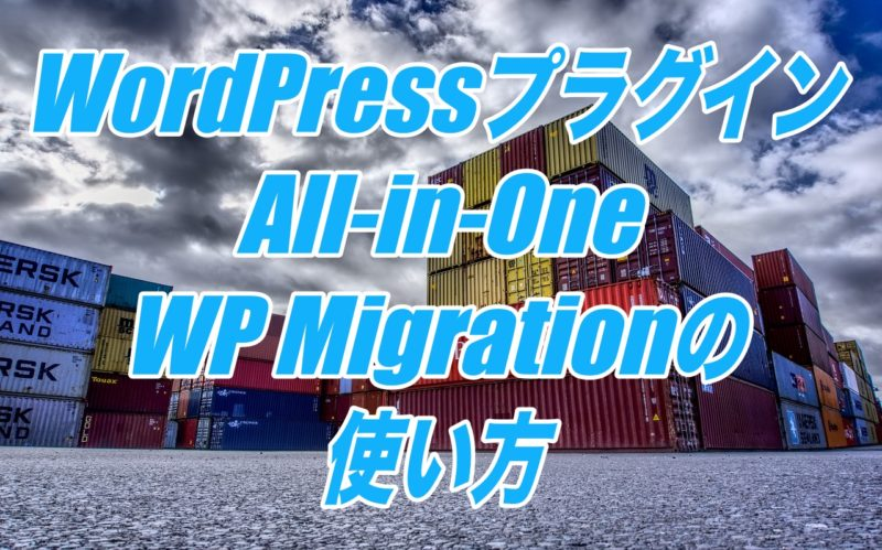 All-in-One WP Migrationの使い方-Wordpressの引っ越しが簡単操作でできるプラグイン