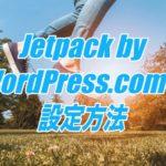 Jetpack by WordPress.comの設定方法-便利機能をまとめた超使えるプラグイン