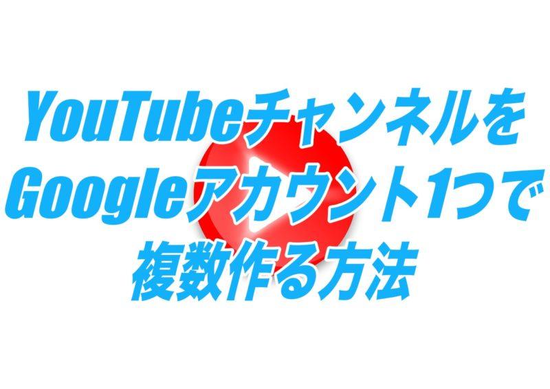 YouTubeチャンネルをGoogleアカウント1つで複数作る方法